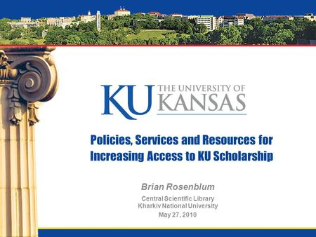Policies, Services and Resources for Increasing Access to KU Scholarship Brian Rosenblum Central Scientific Library Kharkiv National University May 27,