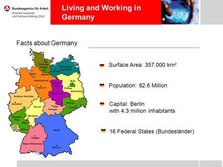 Living and Working in Germany Facts about Germany Surface Area: 357.000 km² Population: 82.6 Million Capital: Berlin with 4.3 million inhabitants 16 Federal.