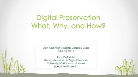 Digital Preservation What, Why, and How? Dan Albertson's Digital Libraries Class April 13, 2016 Jody DeRidder Head, Metadata & Digital Services University.