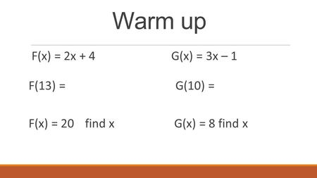 Warm up F(x) = 2x + 4G(x) = 3x – 1 F(13) = G(10) = F(x) = 20 find x G(x) = 8 find x.