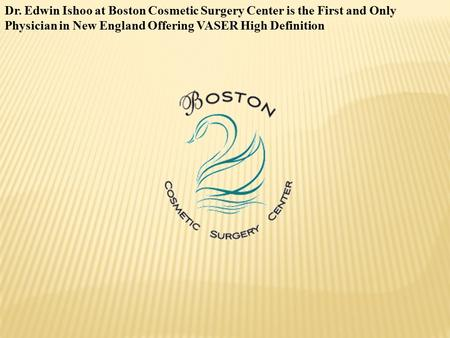 Dr. Edwin Ishoo at Boston Cosmetic Surgery Center is the First and Only Physician in New England Offering VASER High Definition.