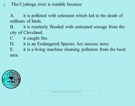 1 Students type their answers here The Cyahoga river is notable because A. it is polluted with selenium which led to the death of millions of birds. B.