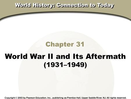Chapter 31, Section Chapter 31 World War II and Its Aftermath (1931–1949) Copyright © 2003 by Pearson Education, Inc., publishing as Prentice Hall, Upper.