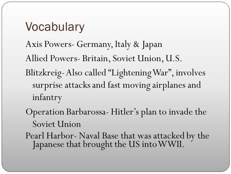 "Vocabulary Axis Powers- Germany, Italy & Japan Allied Powers- Britain, Soviet Union, U.S. Blitzkreig- Also called ""Lightening War"", involves surprise attacks."