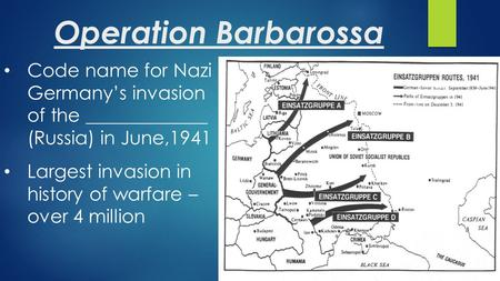Operation Barbarossa Code name for Nazi Germany's invasion of the _____________ (Russia) in June,1941 Largest invasion in history of warfare – over 4 million.