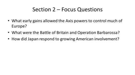 Section 2 – Focus Questions What early gains allowed the Axis powers to control much of Europe? What were the Battle of Britain and Operation Barbarossa?