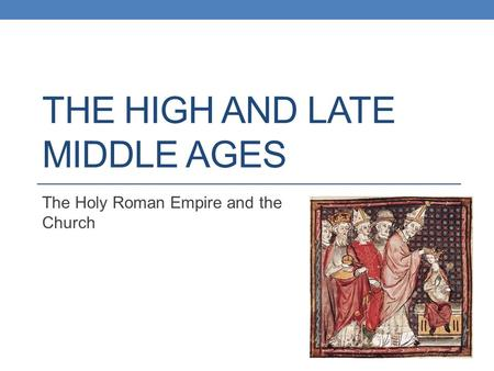 THE HIGH AND LATE MIDDLE AGES The Holy Roman Empire and the Church.