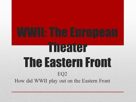 WWII: The European Theater The Eastern Front EQ2 How did WWII play out on the Eastern Front.