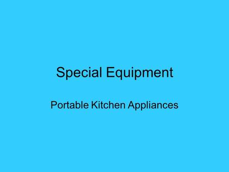 Special Equipment Portable Kitchen Appliances. Selecting Appliances Is it easy to clean? Is it UL approved? Does the appliance have safety features built.
