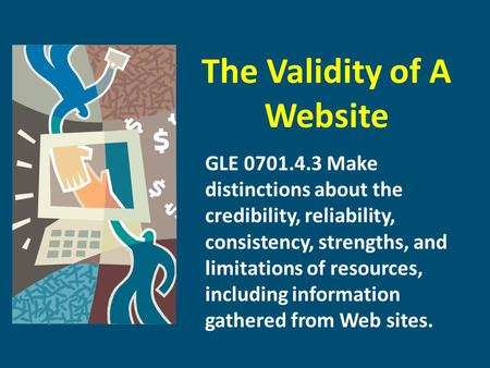 The Validity of A Website GLE 0701.4.3 Make distinctions about the credibility, reliability, consistency, strengths, and limitations of resources, including.