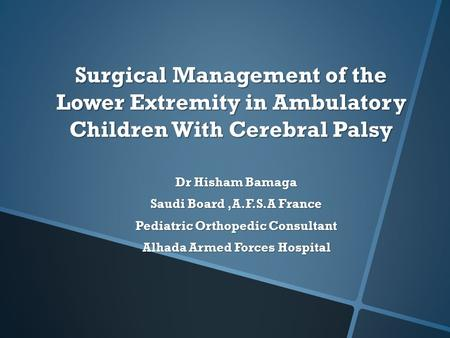 Surgical Management of the Lower Extremity in Ambulatory Children With Cerebral Palsy Dr Hisham Bamaga Saudi Board,A.F.S.A France Pediatric Orthopedic.