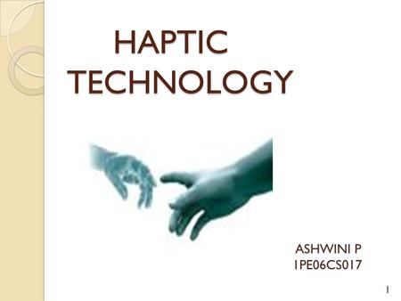 HAPTIC TECHNOLOGY HAPTIC TECHNOLOGY ASHWINI P 1PE06CS017 1.