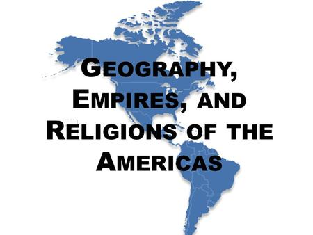 G EOGRAPHY, E MPIRES, AND R ELIGIONS OF THE A MERICAS.