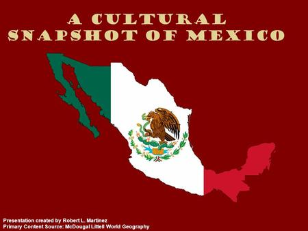 A Cultural Snapshot of Mexico Presentation created by Robert L. Martinez Primary Content Source: McDougal Littell World Geography.