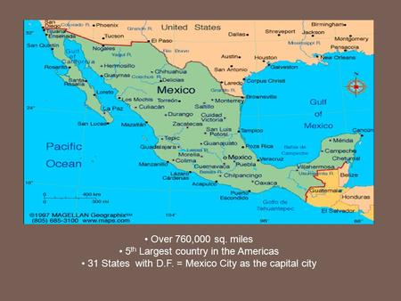 Over 760,000 sq. miles 5 th Largest country in the Americas 31 States with D.F. = Mexico City as the capital city.