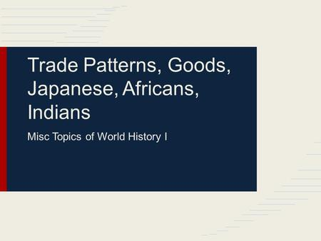 Trade Patterns, Goods, Japanese, Africans, Indians Misc Topics of World History I.