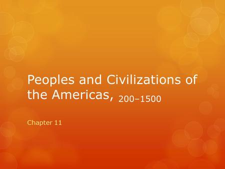 Peoples and Civilizations of the Americas, 200–1500 Chapter 11.