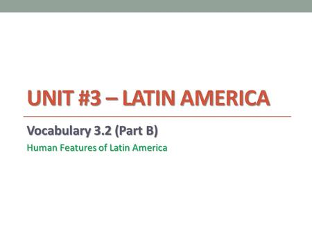 UNIT #3 – LATIN AMERICA Vocabulary 3.2 (Part B) Human Features of Latin America.