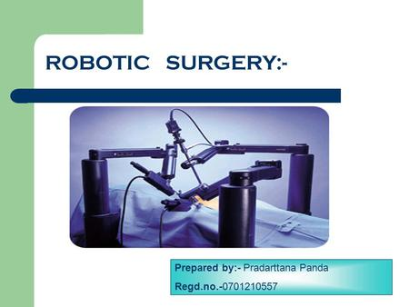 ROBOTIC SURGERY:- Prepared by:- Pradarttana Panda Regd.no.-0701210557.