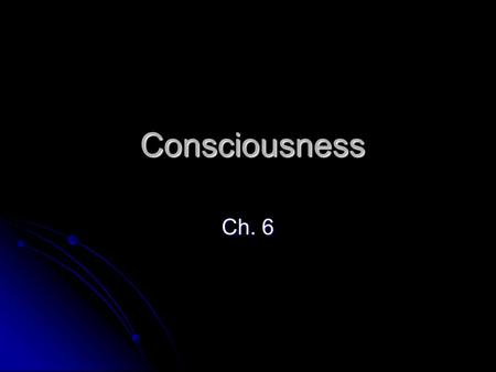 Consciousness Consciousness Ch. 6. A) Consciousness: Awareness of one's self, what is going on in or outside itself. (May be in past or present.) (A Construct)