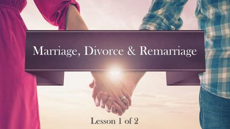 Lesson 1 of 2 Marriage, Divorce & Remarriage. Therefore a man shall leave his father and mother and be joined to his wife, and they shall become one flesh.