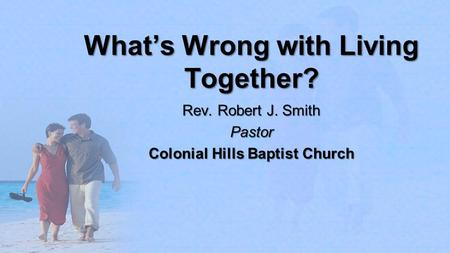 What's Wrong with Living Together? Rev. Robert J. Smith Pastor Colonial Hills Baptist Church.