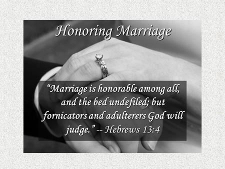 "Honoring Marriage ""Marriage is honorable among all, and the bed undefiled; but fornicators and adulterers God will judge."" -- Hebrews 13:4."