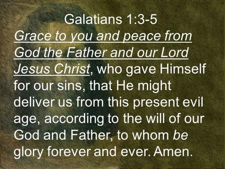 Galatians 1:3-5 Grace to you and peace from God the Father and our Lord Jesus Christ, who gave Himself for our sins, that He might deliver us from this.