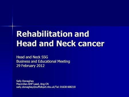 Rehabilitation and Head and Neck cancer Head and Neck SSG Business and Educational Meeting 29 February 2012 Sally Donaghey Macmillan AHP Lead, Ang CN