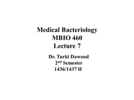 Medical Bacteriology MBIO 460 Lecture 7 Dr. Turki Dawoud 2 nd Semester 1436/1437 H.