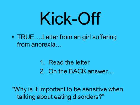 "Kick-Off TRUE….Letter from an girl suffering from anorexia… 1. Read the letter 2. On the BACK answer… ""Why is it important to be sensitive when talking."