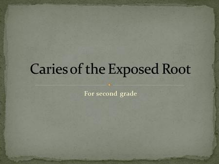 For second grade. Caries of the exposed root has shown increased prevalence over the past few years, particularly among the elderly. Development of root.
