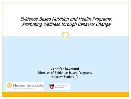 Evidence-Based Nutrition and Health Programs: Promoting Wellness through Behavior Change Jennifer Raymond Director of Evidence-based Programs Hebrew SeniorLife.