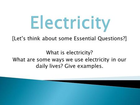 [Let's think about some Essential Questions?] What is electricity? What are some ways we use electricity in our daily lives? Give examples.