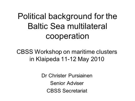 Political background for the Baltic Sea multilateral cooperation CBSS Workshop on maritime clusters in Klaipeda 11-12 May 2010 Dr Christer Pursiainen Senior.