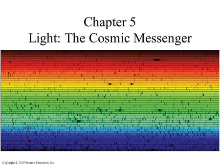 Copyright © 2009 Pearson Education, Inc. Chapter 5 Light: The Cosmic Messenger.