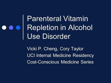 Parenteral Vitamin Repletion in Alcohol Use Disorder Vicki P. Cheng, Cory Taylor UCI Internal Medicine Residency Cost-Conscious Medicine Series.