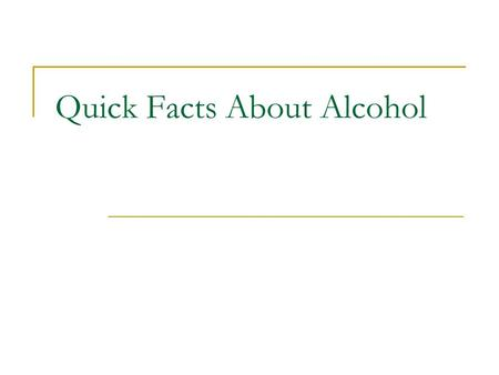 Quick Facts About Alcohol. QUICK FACTS… Used to excess, alcohol affects every system in the body Alcohol abuse can have devastating effects on family,