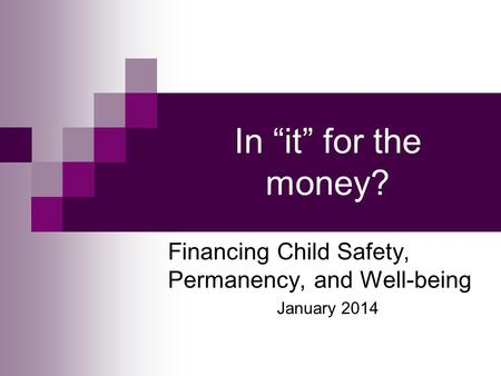 "In ""it"" for the money? Financing Child Safety, Permanency, and Well-being January 2014."