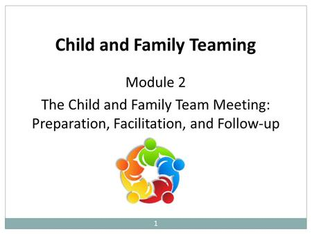1 Child and Family Teaming Module 2 The Child and Family Team Meeting: Preparation, Facilitation, and Follow-up.