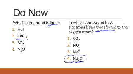 Do Now Which compound is ionic? 1.HCl 2.CaCl 2 3.SO 2 4.N 2 O In which compound have electrons been transferred to the oxygen atom? 1.CO 2 2.NO 2 3.N 2.