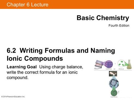 © 2014 Pearson Education, Inc. Chapter 6 Lecture Basic Chemistry Fourth Edition 6.2 Writing Formulas and Naming Ionic Compounds Learning Goal Using charge.