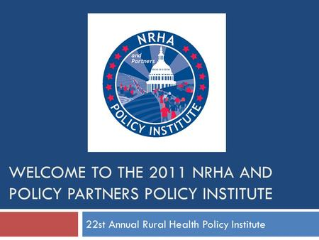 WELCOME TO THE 2011 NRHA AND POLICY PARTNERS POLICY INSTITUTE 22st Annual Rural Health Policy Institute.