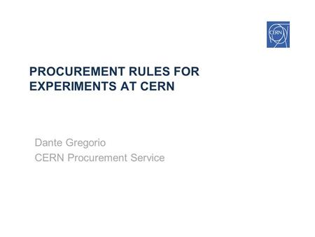 PROCUREMENT RULES FOR EXPERIMENTS AT CERN Dante Gregorio CERN Procurement Service.