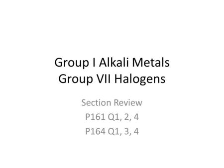 Group I Alkali Metals Group VII Halogens Section Review P161 Q1, 2, 4 P164 Q1, 3, 4.