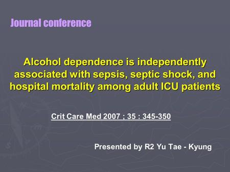 Alcohol dependence is independently associated with sepsis, septic shock, and hospital mortality among adult ICU patients Crit Care Med 2007 ; 35 : 345-350.