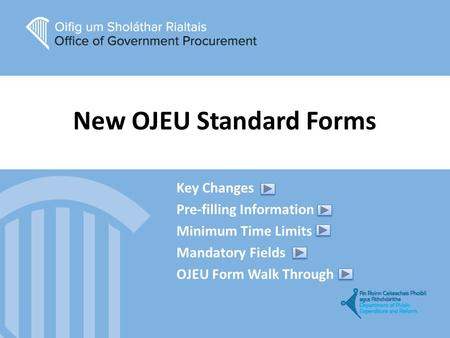 New OJEU Standard Forms Key Changes Pre-filling Information Minimum Time Limits Mandatory Fields OJEU Form Walk Through.