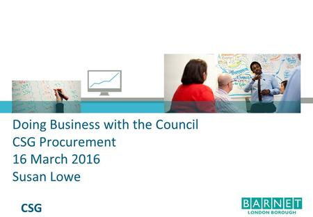 CSG Doing Business with the Council CSG Procurement 16 March 2016 Susan Lowe.