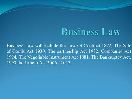 Business Law will include the Law Of Contract 1872, The Sale of Goods Act 1930, The partnership Act 1932, Companies Act 1994, The Negotiable Instrument.