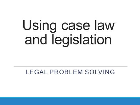 Using case law and legislation LEGAL PROBLEM SOLVING.
